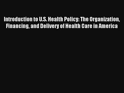 Introduction to U.S. Health Policy: The Organization Financing and Delivery of Health Care