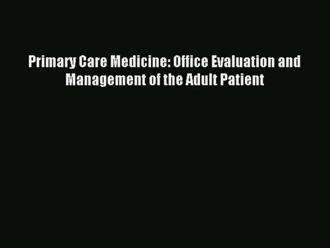 [PDF Download] Primary Care Medicine: Office Evaluation and Management of the Adult Patient#