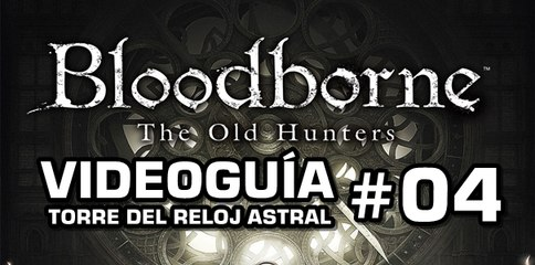 Bloodborne: The Old Hunters, Vídeo Guía: Torre del Reloj Astral.