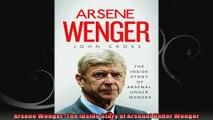 Arsene Wenger The Inside Story of Arsenal Under Wenger