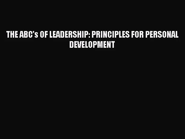 THE ABC's OF LEADERSHIP: PRINCIPLES FOR PERSONAL DEVELOPMENT [PDF Download] Online