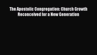 The Apostolic Congregation: Church Growth Reconceived for a New Generation [Read] Online