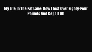 My Life In The Fat Lane: How I lost Over Eighty-Four Pounds And Kept It Off [Read] Full Ebook