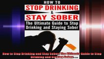 How to Stop Drinking and Stay Sober The Ultimate Guide to Stop Drinking and Staying Sober
