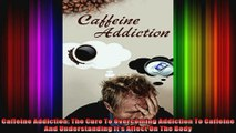 Caffeine Addiction The Cure To Overcoming Addiction To Caffeine And Understanding Its