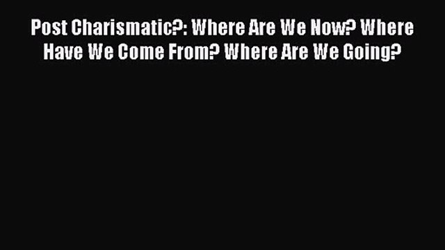 Post Charismatic?: Where Are We Now? Where Have We Come From? Where Are We Going? [PDF Download]