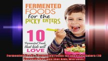 Fermented Foods Fermented Foods for the Picky Eaters 10 Versatile Recipes that Kids Will