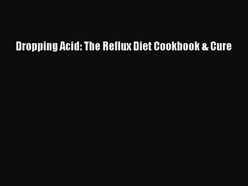 [PDF Download] Dropping Acid: The Reflux Diet Cookbook & Cure [Read] Online