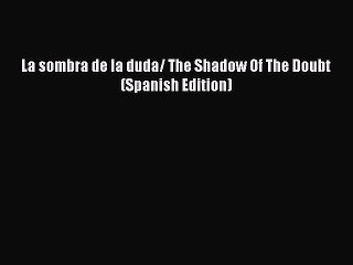 Pdf Download La Sombra De La Duda The Shadow Of The Doubt Spanish Edition Read Online Video Dailymotion
