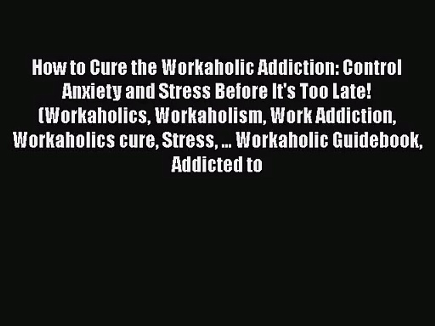 How to Cure the Workaholic Addiction: Control Anxiety and Stress Before It's Too Late! (Workaho