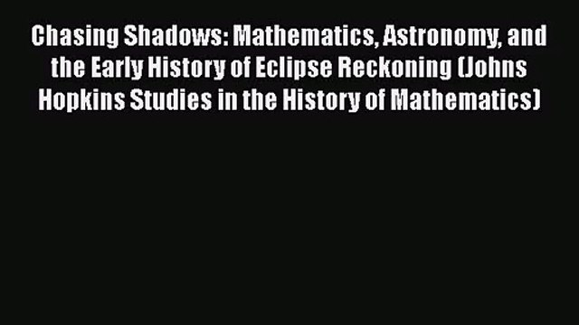 PDF Download Chasing Shadows: Mathematics Astronomy and the Early History of Eclipse Reckoning
