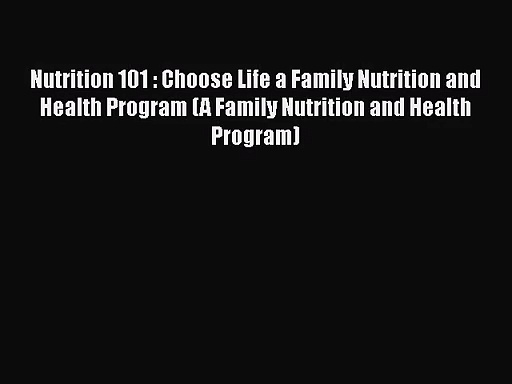 PDF Download Nutrition 101 : Choose Life a Family Nutrition and Health Program (A Family Nutrition