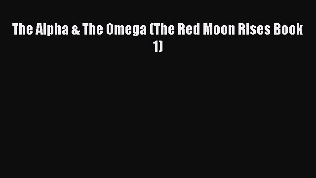[PDF Download] The Alpha & The Omega (The Red Moon Rises Book 1) [Download] Full Ebook