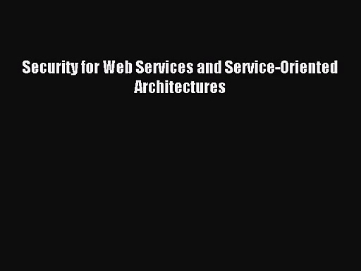 [PDF Download] Security for Web Services and Service-Oriented Architectures [Download] Online