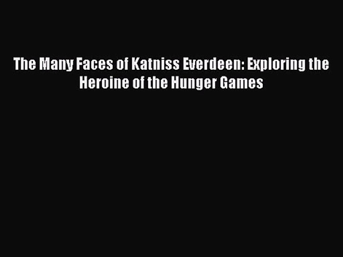 The Many Faces of Katniss Everdeen: Exploring the Heroine of the Hunger Games [PDF] Full Ebook