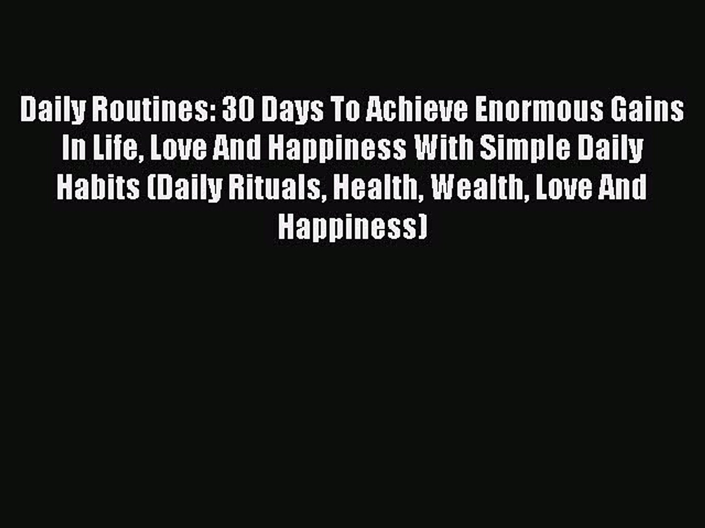 Daily Routines: 30 Days To Achieve Enormous Gains In Life Love And Happiness With Simple Daily