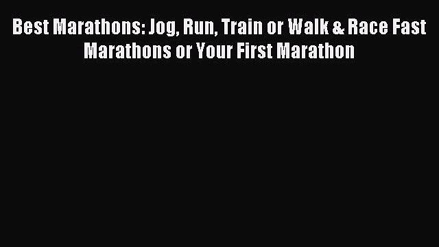 Best Marathons: Jog Run Train or Walk & Race Fast Marathons or Your First Marathon [PDF Download]