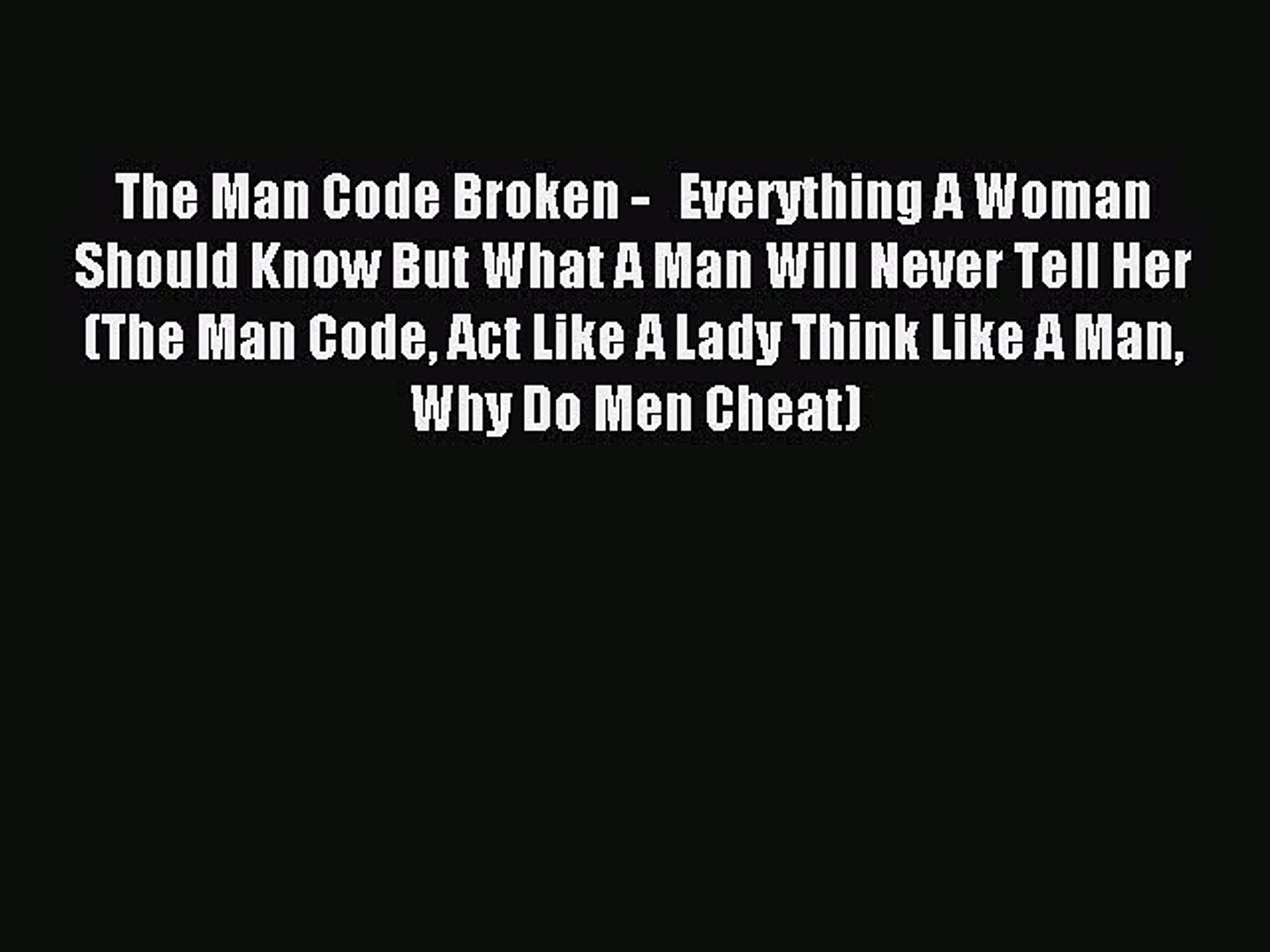 The Man Code Broken -   Everything A Woman Should Know But What A Man Will Never Tell Her (The