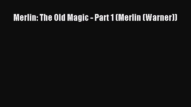 Merlin: The Old Magic - Part 1 (Merlin (Warner)) [Read] Full Ebook