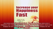 Increase your Happiness Fast  How to be Happy and Live a Happier Life Today how to be