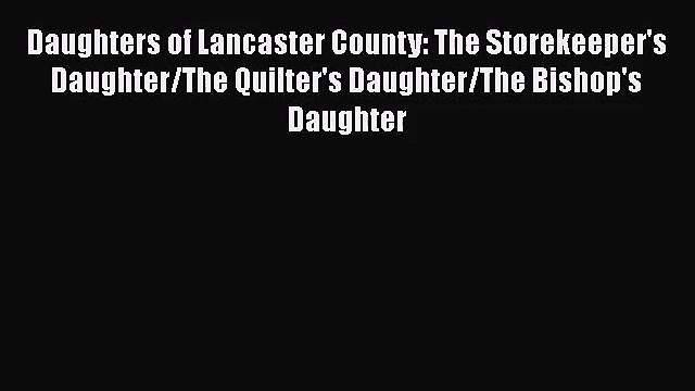 Daughters of Lancaster County: The Storekeeper's Daughter/The Quilter's Daughter/The Bishop's