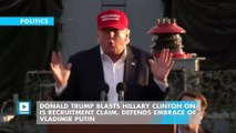Donald Trump blasts Hillary Clinton on IS recruitment claim, defends embrace of Vladimir Putin