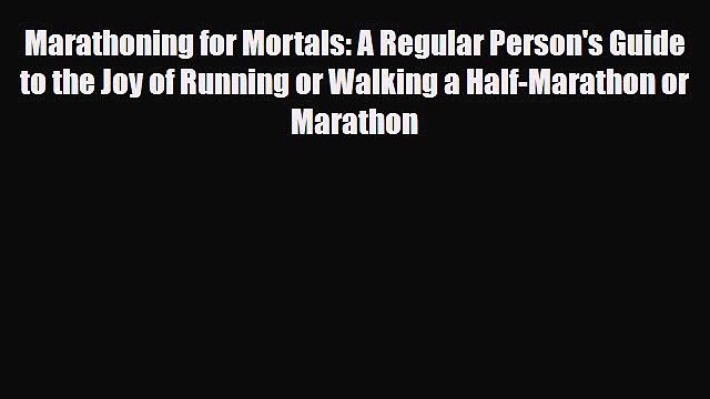 Marathoning for Mortals: A Regular Person's Guide to the Joy of Running or Walking a Half-Marathon