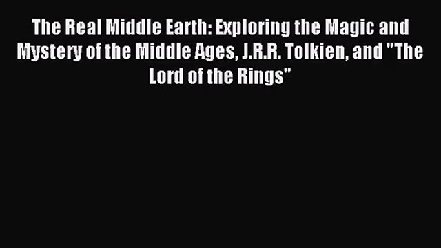 The Real Middle Earth: Exploring the Magic and Mystery of the Middle Ages J.R.R. Tolkien and