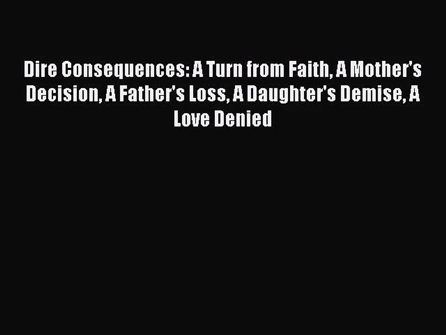 Dire Consequences: A Turn from Faith A Mother's Decision A Father's Loss A Daughter's