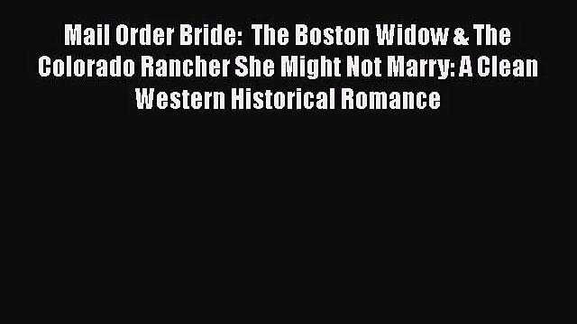 Mail Order Bride:  The Boston Widow & The Colorado Rancher She Might Not Marry: A Clean Western
