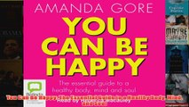 You Can Be Happy The Essential Guide to a Healthy Body Mind and Soul