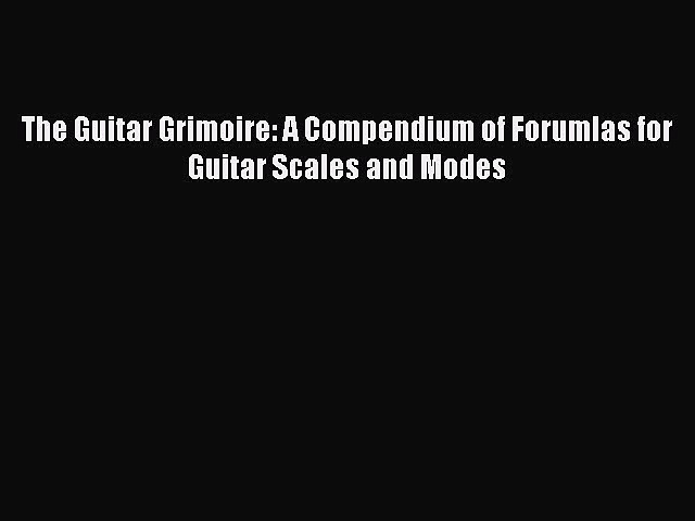 The Guitar Grimoire: A Compendium of Forumlas for Guitar Scales and Modes [PDF] Full Ebook
