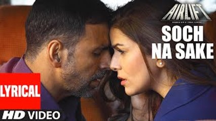 SOCH NA SAKE Video Song (LYRICS) - AIRLIFT - Akshay Kumar, Nimrat Kaur