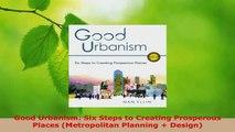 PDF Download  Good Urbanism Six Steps to Creating Prosperous Places Metropolitan Planning  Design Read Full Ebook