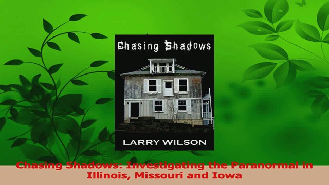 Read  Chasing Shadows Investigating the Paranormal in Illinois Missouri and Iowa Ebook Online