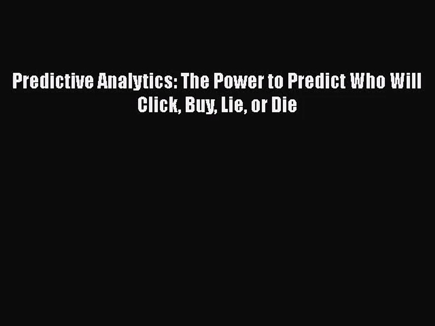 Predictive Analytics: The Power to Predict Who Will Click Buy Lie or Die  [Read] Online