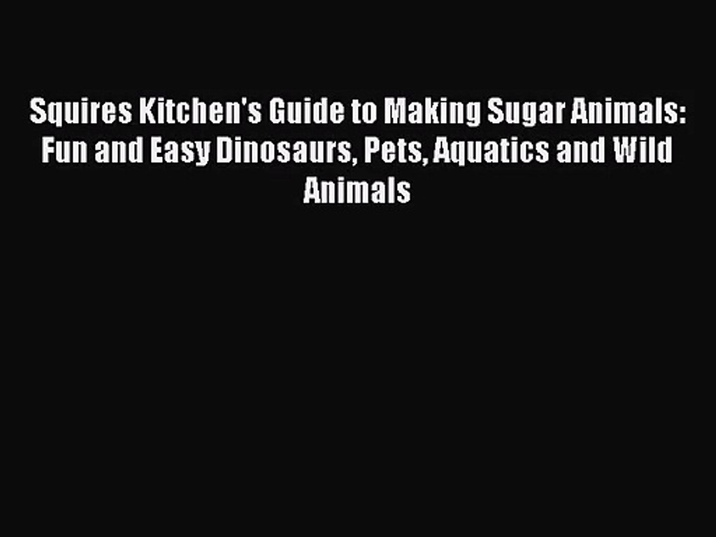 Read Squires Kitchen's Guide to Making Sugar Animals: Fun and Easy Dinosaurs Pets Aquatics
