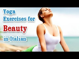 Yoga Exercises for Beauty - Naturally Glowing Skin, Healthy Hair, Beauty and Diet Tips in Italian