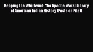 Reaping the Whirlwind: The Apache Wars (Library of American Indian History (Facts on File))