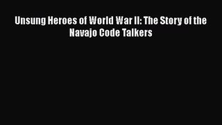Unsung Heroes of World War II: The Story of the Navajo Code Talkers [PDF Download] Unsung Heroes