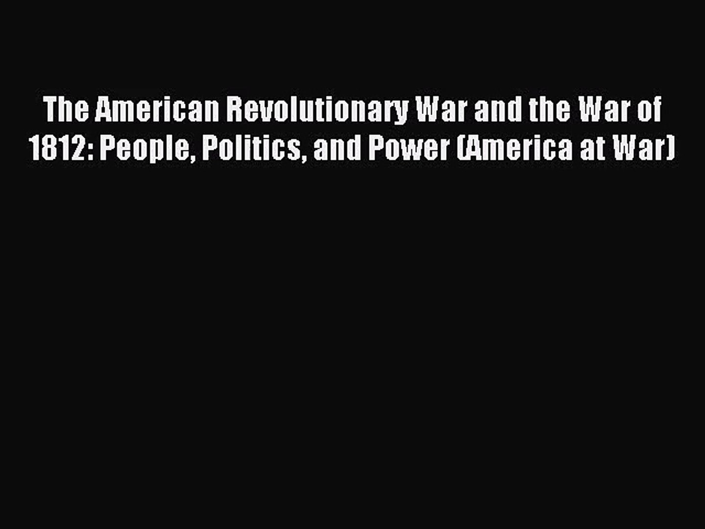 The American Revolutionary War and the War of 1812: People Politics and Power (America at War)