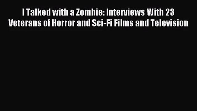 Read I Talked with a Zombie: Interviews With 23 Veterans of Horror and Sci-Fi Films and Television