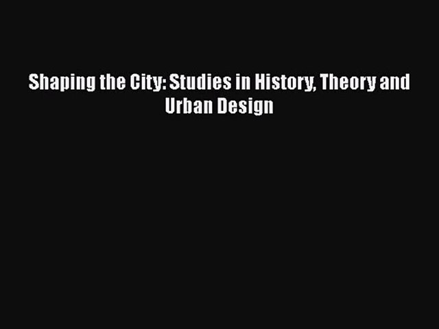 PDF Download Shaping the City: Studies in History Theory and Urban Design Read Full Ebook