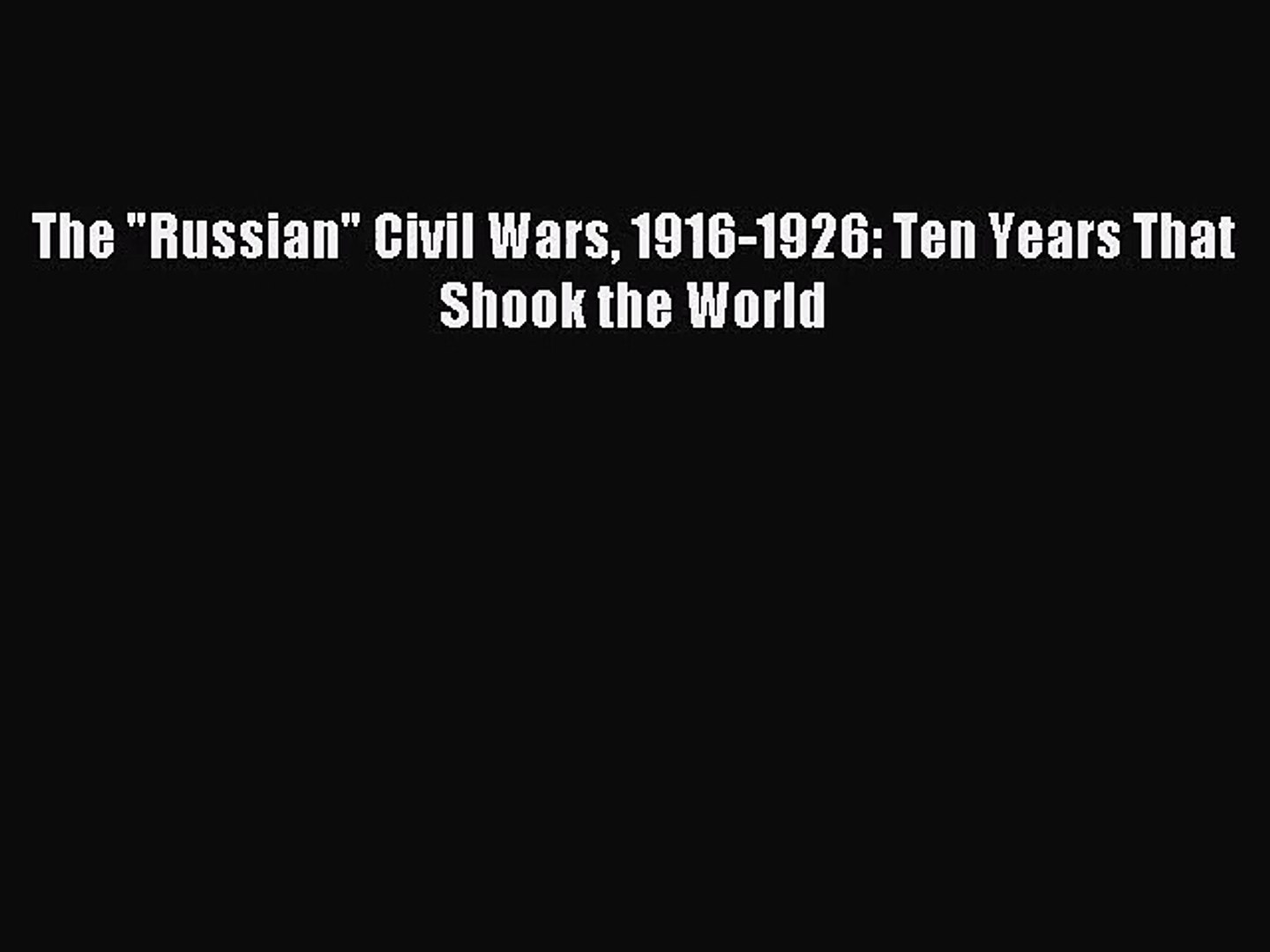 [PDF Download] The Russian Civil Wars 1916-1926: Ten Years That Shook the World [Read] Full