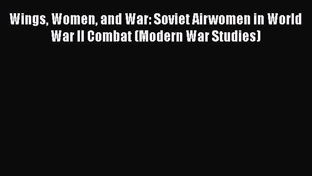 [PDF Download] Wings Women and War: Soviet Airwomen in World War II Combat (Modern War Studies)