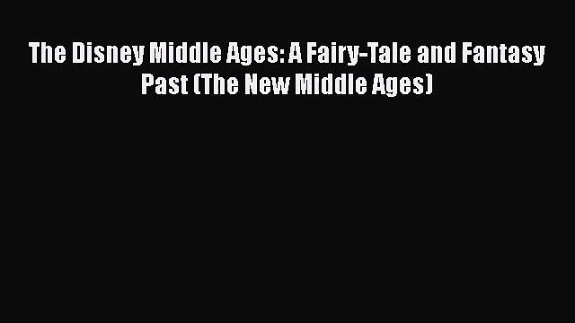 Read The Disney Middle Ages: A Fairy-Tale and Fantasy Past (The New Middle Ages) Ebook Free