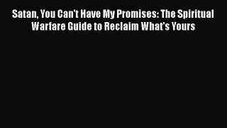 Satan You Can't Have My Promises: The Spiritual Warfare Guide to Reclaim What's Yours [Read]