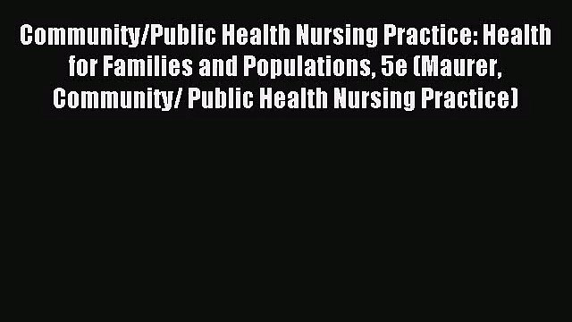 Community/Public Health Nursing Practice: Health for Families and Populations 5e (Maurer Community/