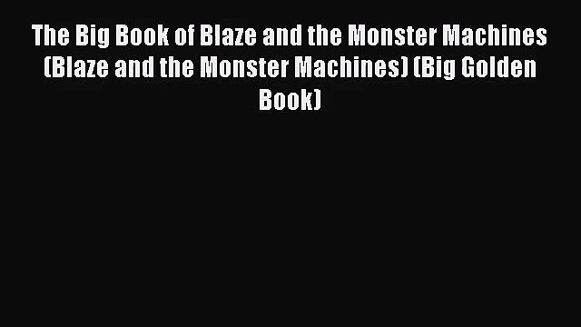 [PDF Download] The Big Book of Blaze and the Monster Machines (Blaze and the Monster Machines)
