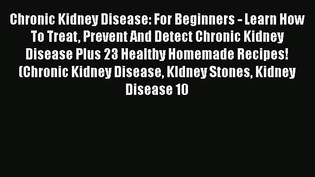 Download Chronic Kidney Disease: For Beginners - Learn How To Treat Prevent And Detect Chronic